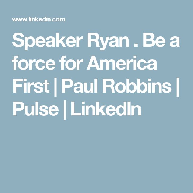 Speaker Ryan . Be a force for America First | Paul Robbins | Pulse | LinkedIn