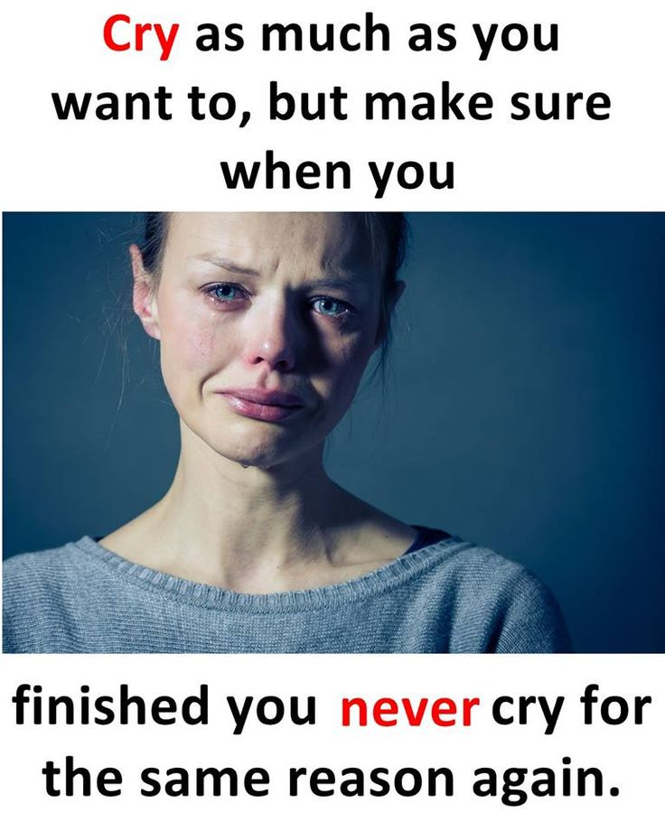 Cry as much as you want to, but make sure when you finished you never cry for the same reason again.