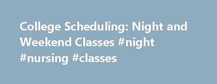 College Scheduling: Night and Weekend Classes #night #nursing #classes http://pharmacy.nef2.com/college-scheduling-night-and-weekend-classes-night-nursing-classes/  # College Scheduling: Night and Weekend Classes Adult students need more flexibility when creating their academic schedule. Unlike traditional college students, adult students must carefully plan their college schedules around their responsibilities. Families, jobs, and community duties make it difficult for adult students to…