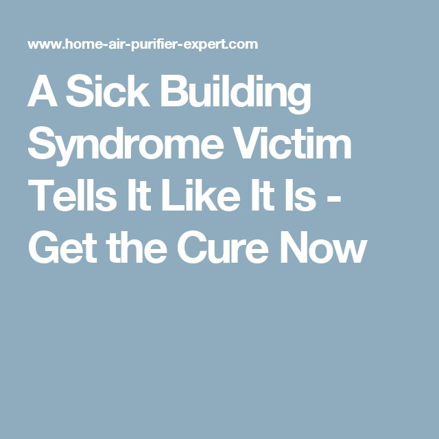 A Sick Building Syndrome Victim Tells It Like It Is - Get the Cure Now