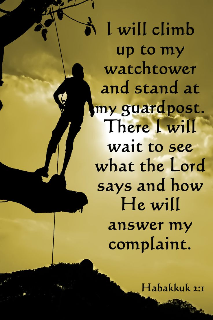 Habakkuk 2:1 (NLT) > I will climb up to my watchtower and stand at my guardpost. There I will wait to see what the Lord says and how he will answer my complaint.
