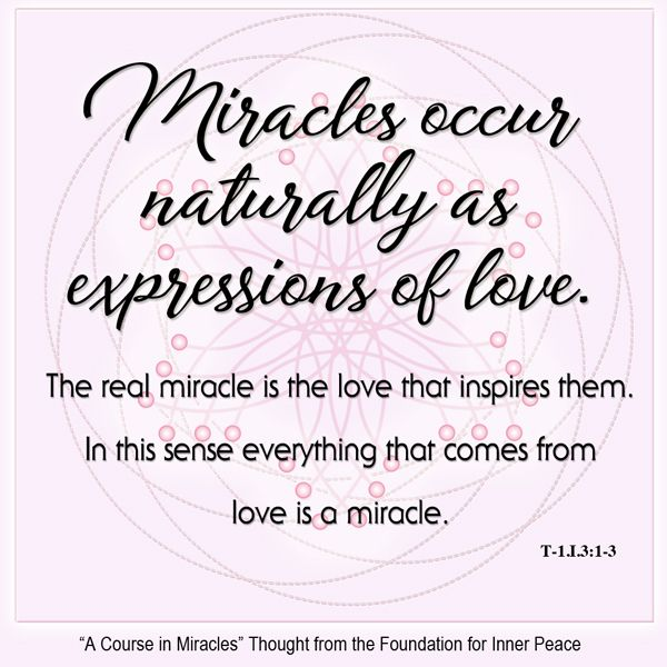 Miracle Principle 3: Miracles occur naturally as expressions of love... This is the ACIM Weekly Thought emailed to subscribers today by the Foundation for Inner Peace as part of our 50 Principles of Miracles series. If you would like to subscribe to this free service, visit http://acim.org/weekly_thought_signup.html