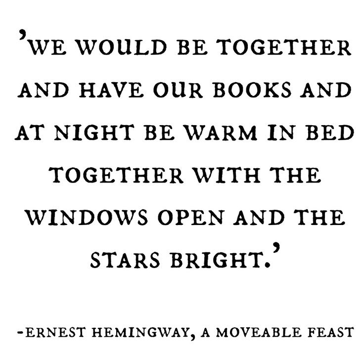 We would be together and have our books and at night be warm in bed together with the windows open and the stars bright. -Hemingway