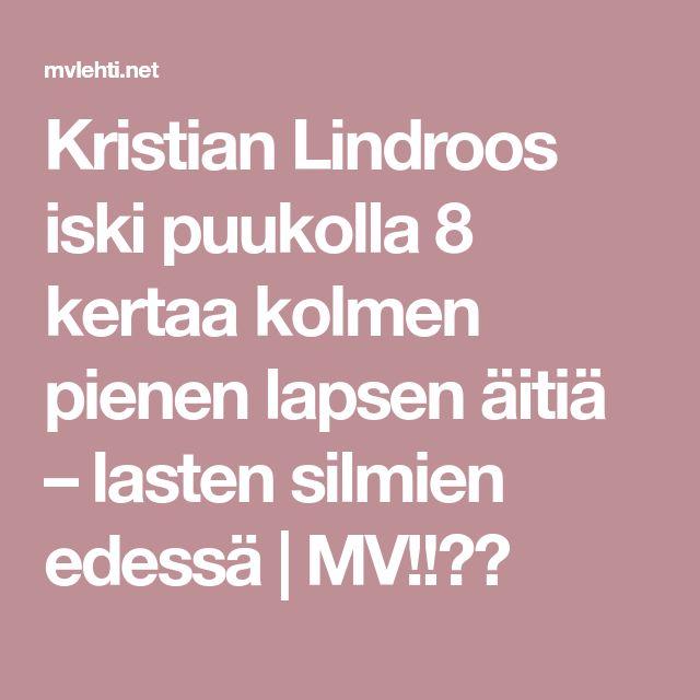 Kristian Lindroos iski puukolla 8 kertaa kolmen pienen lapsen äitiä – lasten silmien edessä | MV!!??