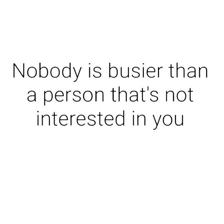 People are never too busy for those they have interest in.   The sad truth my lo…