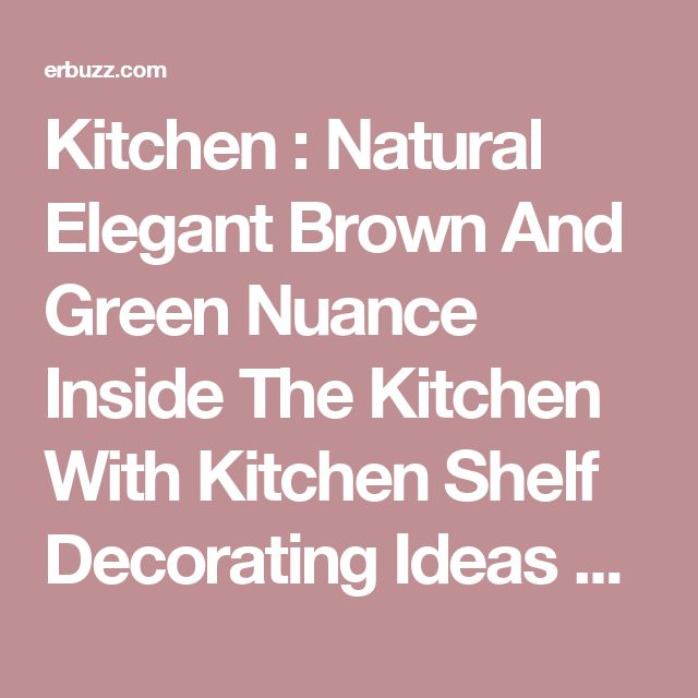 Kitchen : Natural Elegant Brown And Green Nuance Inside The Kitchen With Kitchen Shelf Decorating Ideas Can Be Decor With Warm Lighting Can Add The Beauty Inside Modern Kitchen Cabinets Design Walmart. Brooklyn. Handles.
