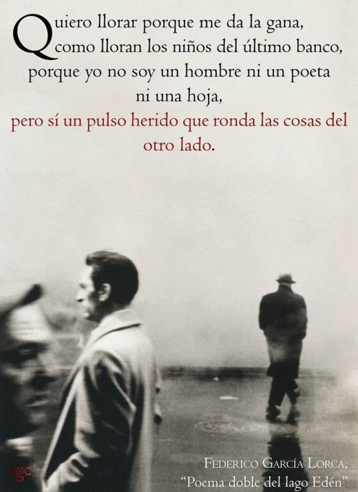 """I want to cry because I feel that I must/ as children cry from the last desk/ because I am not a man or a poet or a leaf/ but I am a pained heartbeat that surrounds things from the other side."" -Federico Garcia Lorca"