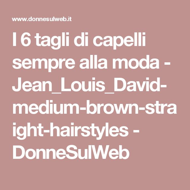 I 6 tagli di capelli sempre alla moda - Jean_Louis_David-medium-brown-straight-hairstyles - DonneSulWeb