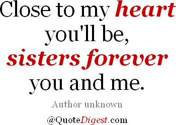 Close to my heart you'll be, sisters forever you and me. - Author unknown