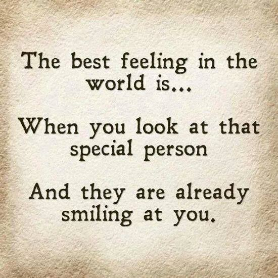 The best feeling in the world is... When you look at that special person and they are already smiling at you. Love.