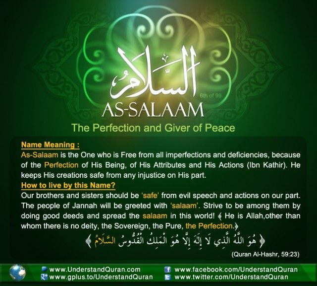 """Al Salam """"Salam"""" means peace. Allah Almighty has said, """"... and Allah invites to the abode of peace"""" (Quran, 10:25), meaning Paradise: anyone who abides therein will have been saved from agony and perdition. Allah has said, """"And if he is one of those on the right hand, then peace to you from those on the right hand"""" (Quran, 56:90-91), that is, rest assured that they are enjoying peace and tranquility. READ MORE IN THE COMMENTS SECTION!!"""