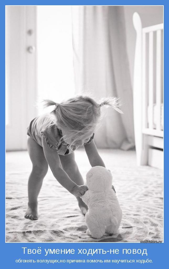 обгонять ползущих,но причина помочь им научиться ходьбе.