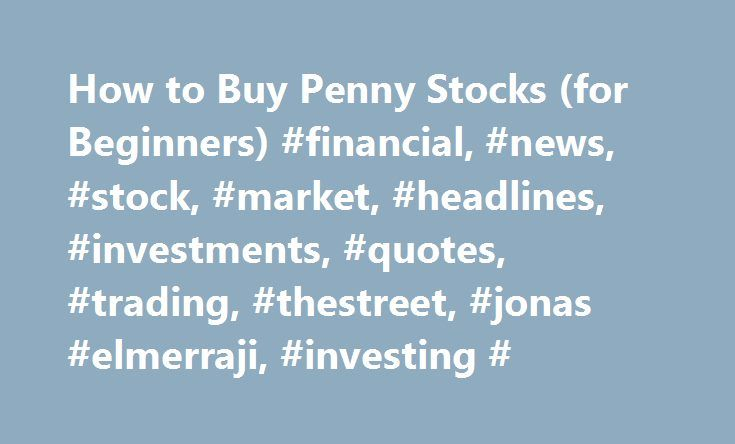 "How to Buy Penny Stocks (for Beginners) #financial, #news, #stock, #market, #headlines, #investments, #quotes, #trading, #thestreet, #jonas #elmerraji, #investing # http://omaha.remmont.com/how-to-buy-penny-stocks-for-beginners-financial-news-stock-market-headlines-investments-quotes-trading-thestreet-jonas-elmerraji-investing/  # How to Buy Penny Stocks (for Beginners) NEW YORK (TheStreet ) — It's hard to check your email without hearing about the next ""hot"" penny stock that's going to make…"