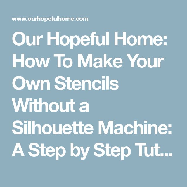 Our Hopeful Home: How To Make Your Own Stencils Without a Silhouette Machine: A Step by Step Tutorial