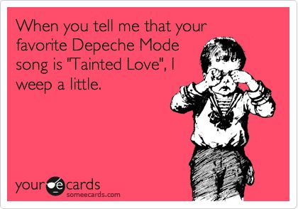 Funny Confession Ecard: When you tell me that your favorite Depeche Mode song is 'Tainted Love', I weep a little.