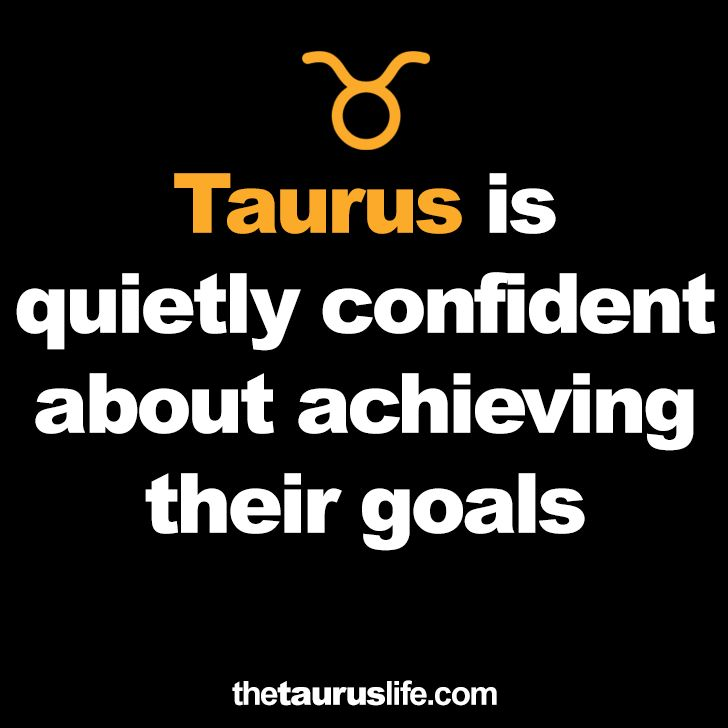 Taurus is quietly confident about achieving their goals.
