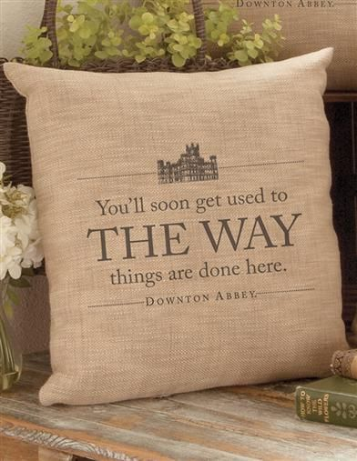 """Downton Abbey Decorative Throw Pillow - You'll soon get used to the way things are done around here."""""""