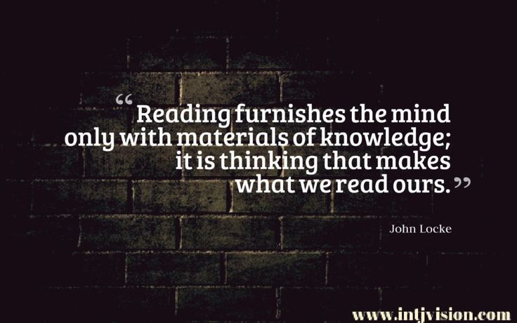 """Reading furnishes the mind only with materials of knowledge; it is thinking that makes what we read ours."" – John Locke"