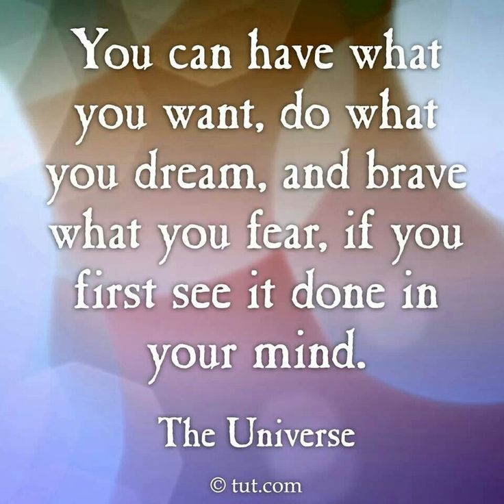 You can have what you want, do what you dream, & brave what you fear, if you first see it done in your Mind ....... The Universe