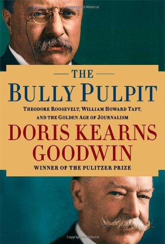 The Bully Pulpit: Theodore Roosevelt, William Howard Taft, and the Golden Age of. '