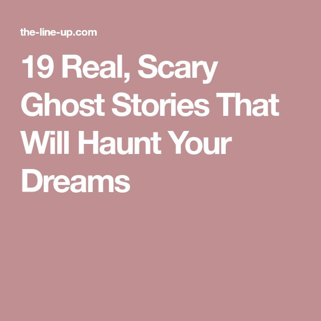 19 Real, Scary Ghost Stories That Will Haunt Your Dreams