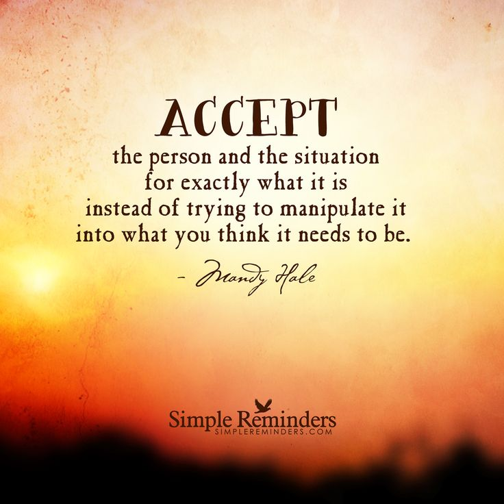 Accept the person and the situation for exactly what it is instead of trying to manipulate it into what you think it needs to be. — Mandy Hale
