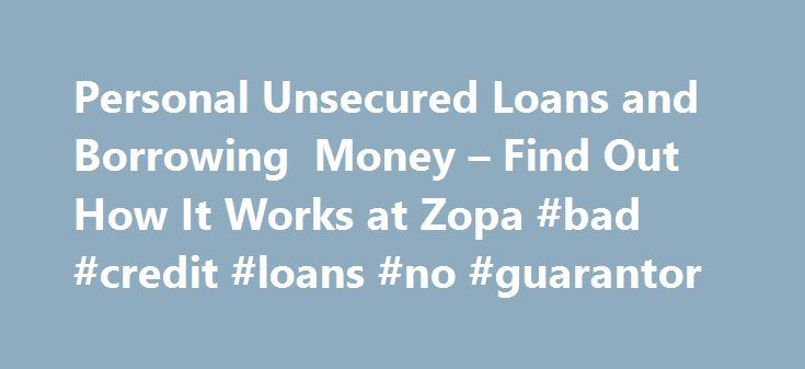 Personal Unsecured Loans and Borrowing Money – Find Out How It Works at Zopa #bad #credit #loans #no #guarantor http://loan.remmont.com/personal-unsecured-loans-and-borrowing-money-find-out-how-it-works-at-zopa-bad-credit-loans-no-guarantor/  #quick personal loans # Unsecured personal loans Zopa's personal loans offer great rates and no early repayment fees. The application process is quick and simple and you have the added reassurance of knowing we have been voted 'most trusted loan…