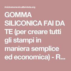 GOMMA SILICONICA FAI DA TE (per creare tutti gli stampi in maniera semplice ed economica) - Riciclo e non solo... |