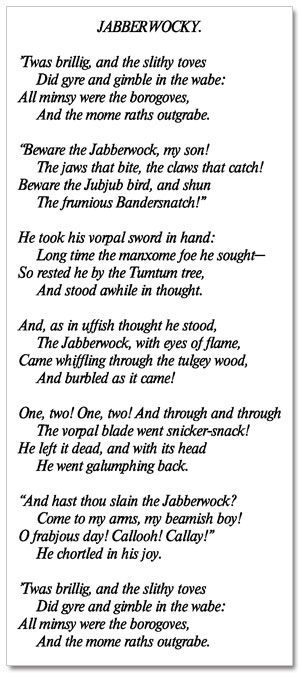 The Jabberwocky- My Dad, memorized this for his 2nd grade talent show. He's 90 now, and can still recite it. I know, right?