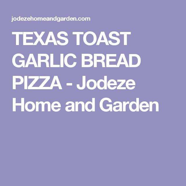 TEXAS TOAST GARLIC BREAD PIZZA - Jodeze Home and Garden