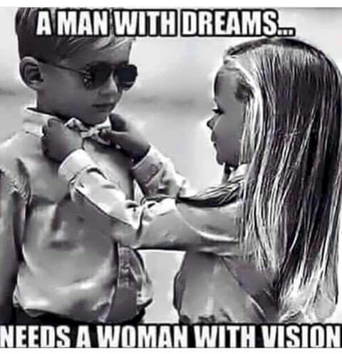 The man with dreams... Needs a woman with vision
