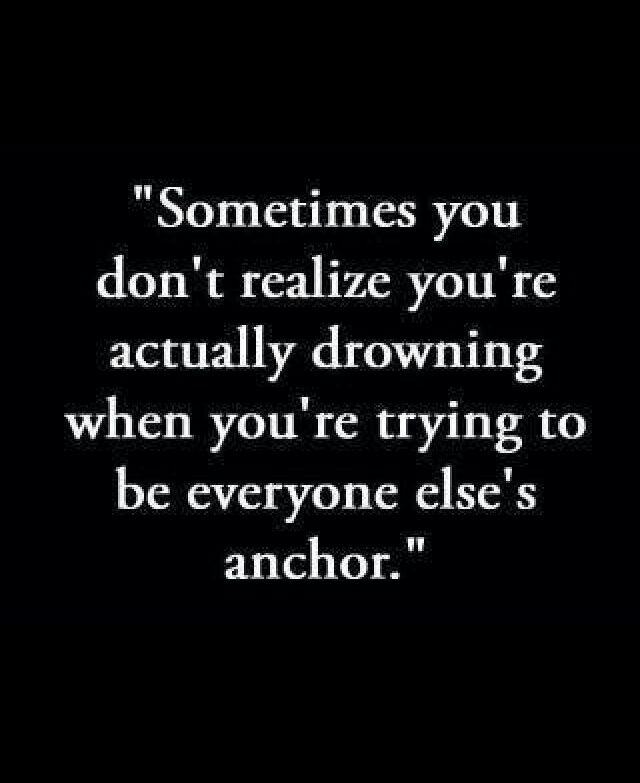 Sometimes you don't realize you're actually drowning when you're trying to be everyone else's anchor