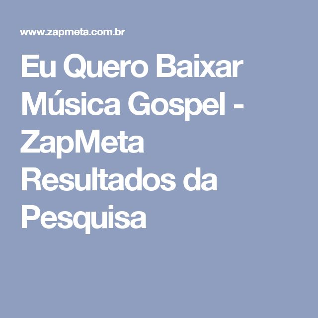Eu Quero Baixar Música Gospel - ZapMeta Resultados da Pesquisa