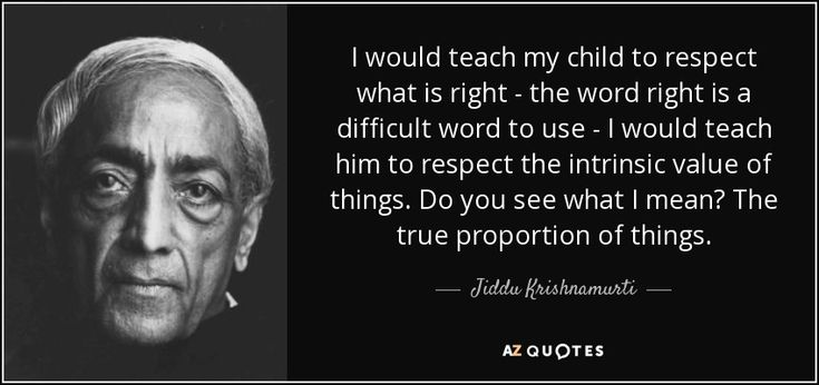 I would teach my child to respect what is right - the word right is a difficult word to use - I would teach him to respect the intrinsic value of things. Do you see what I mean? The true proportion of things. - Jiddu Krishnamurti