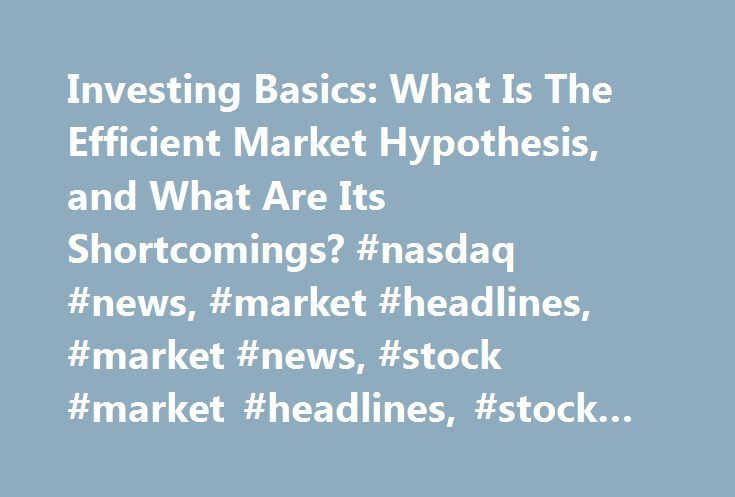 Investing Basics: What Is The Efficient Market Hypothesis, and What Are Its Shortcomings? #nasdaq #news, #market #headlines, #market #news, #stock #market #headlines, #stock #market #news http://invest.remmont.com/investing-basics-what-is-the-efficient-market-hypothesis-and-what-are-its-shortcomings-nasdaq-news-market-headlines-market-news-stock-market-headlines-stock-market-news-2/  Investing Basics: What Is The Efficient Market Hypothesis, and What Are Its Shortcomings? By Trevir Nath…