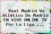 http://tecnoautos.com/wp-content/uploads/imagenes/tendencias/thumbs/real-madrid-vs-atletico-de-madrid-en-vivo-online-tv-por-la-liga.jpg Real Madrid Vs Atletico De Madrid. Real Madrid vs Atlético de Madrid EN VIVO ONLINE TV por la Liga ..., Enlaces, Imágenes, Videos y Tweets - http://tecnoautos.com/actualidad/real-madrid-vs-atletico-de-madrid-real-madrid-vs-atletico-de-madrid-en-vivo-online-tv-por-la-liga/