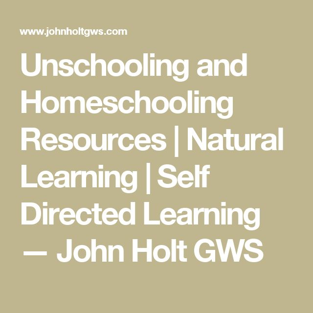 Unschooling and Homeschooling Resources   Natural Learning   Self Directed Learning — John Holt GWS