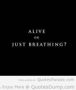 alive or just breathing fear quote