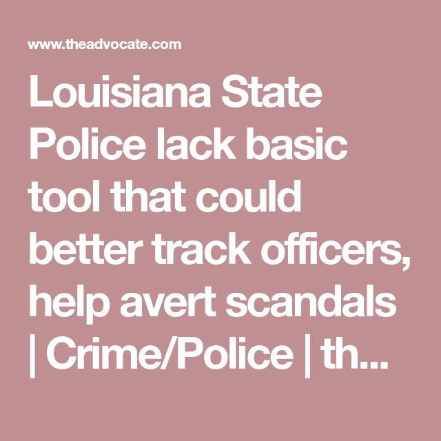 Louisiana State Police lack basic tool that could better track officers, help avert scandals | Crime/Police | theadvocate.com
