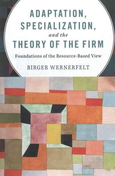 Adaptation, Specialization, and the Theory of the Firm: Foundations of the Resource-based View