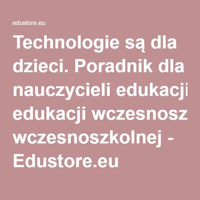 Technologie są dla dzieci. Poradnik dla nauczycieli edukacji wczesnoszkolnej - Edustore.eu