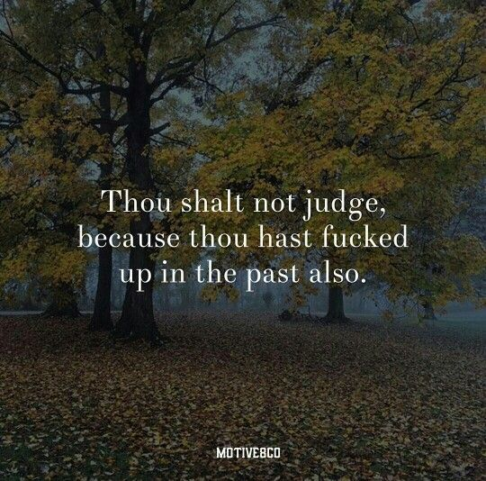 Thou shalt not judge, because thou have fucked up in the past also.