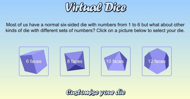bgfl.org.  Virtual Dice with 6, 8, 10 or 12 faces.  Provides random rolls of the die for any game. The random numbers can also be added, subtracted, multiplied or divided, or you can use them for learning about probability.  There are a lot of possibilities for using these.