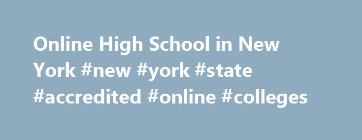 Online High School in New York #new #york #state #accredited #online #colleges http://china.remmont.com/online-high-school-in-new-york-new-york-state-accredited-online-colleges/  # Online high schools in New York The state of New York has long been associated with high education standards. Regents examinations and charter schools, for instance, have encouraged innovation and rigor. Today, the state is at a crossroads as it explores various alternatives for virtual education. Private online…