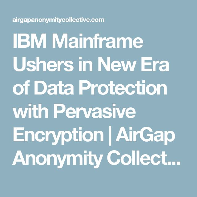 IBM Mainframe Ushers in New Era of Data Protection with Pervasive Encryption | AirGap Anonymity Collective
