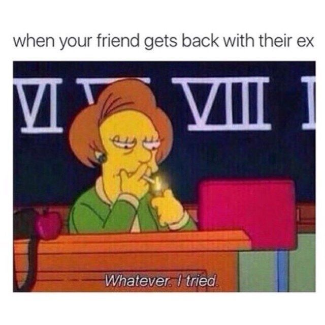 ... And you've even been there when they got back together with their ex.