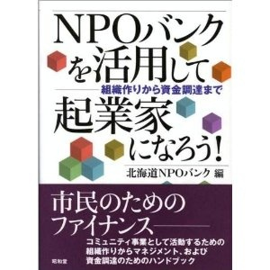 NPOバンクを活用して起業家になろう!―組織作りから資金調達まで (編集) 北海道NPOバンク 出版社: 昭和堂