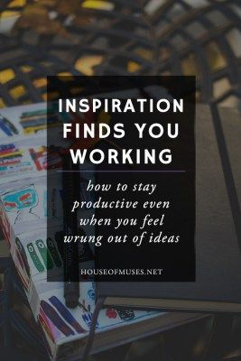 Inspiration Finds You Working: How to stay productive when you feel wrung out of…