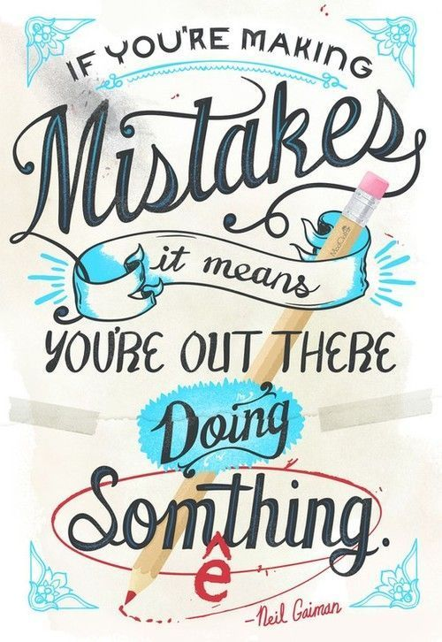 If you're making Mistakes, it means you're out there doing Something. Neil Gaiman