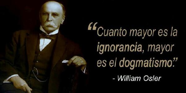 ... Cuanto mayor es la ignorancia, mayor es el dogmatismo. William Osler.